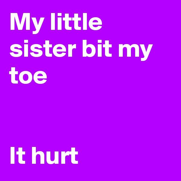 My little sister bit my toe    It hurt