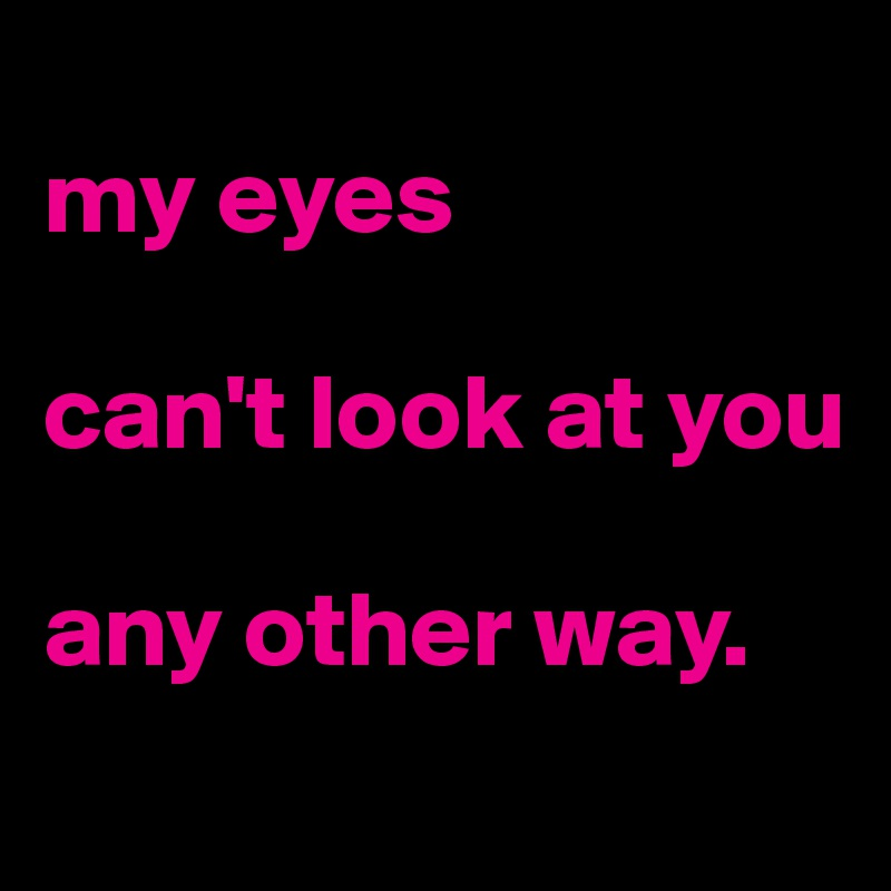 my eyes  can't look at you  any other way.