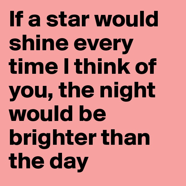 If a star would shine every time I think of you, the night would be brighter than the day