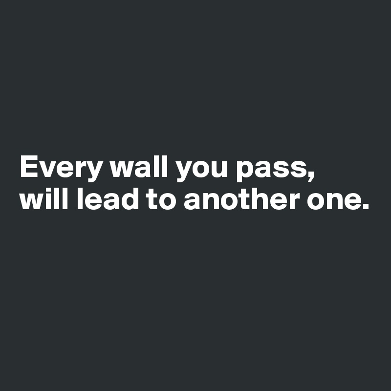Every wall you pass, will lead to another one.