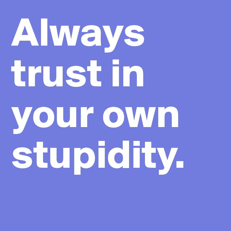 Always trust in your own stupidity.