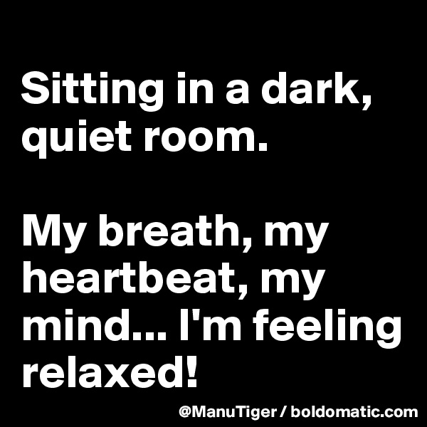 Sitting in a dark, quiet room.   My breath, my heartbeat, my mind... I'm feeling relaxed!