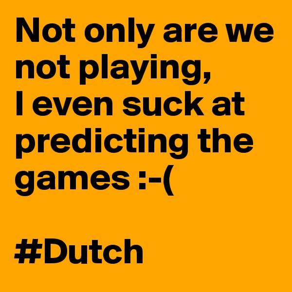Not only are we not playing,  I even suck at predicting the games :-(  #Dutch
