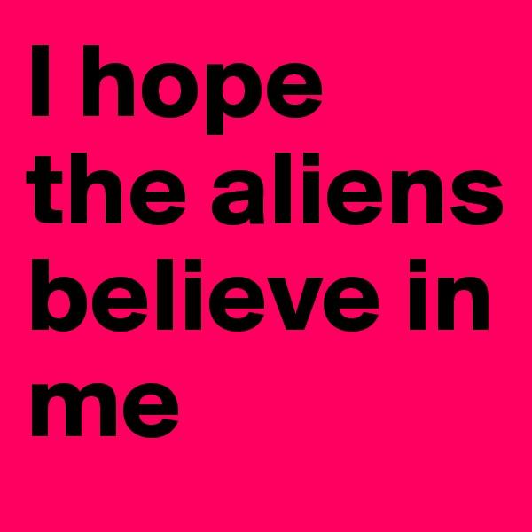 I hope the aliens believe in me