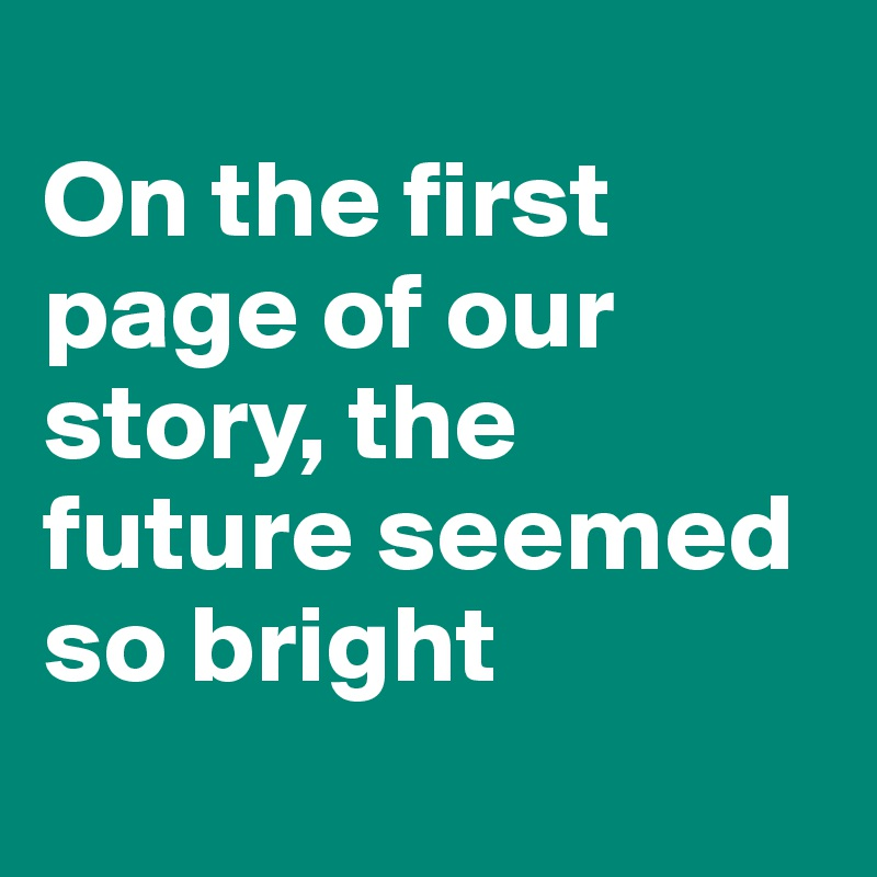 On the first page of our story, the future seemed so bright