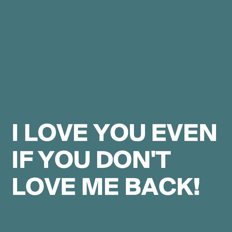 I Love You Even If You Dont Love Me Back Post By Hensch On