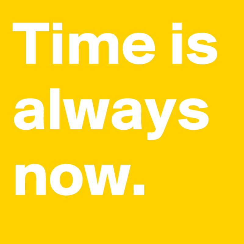 Time is always now.