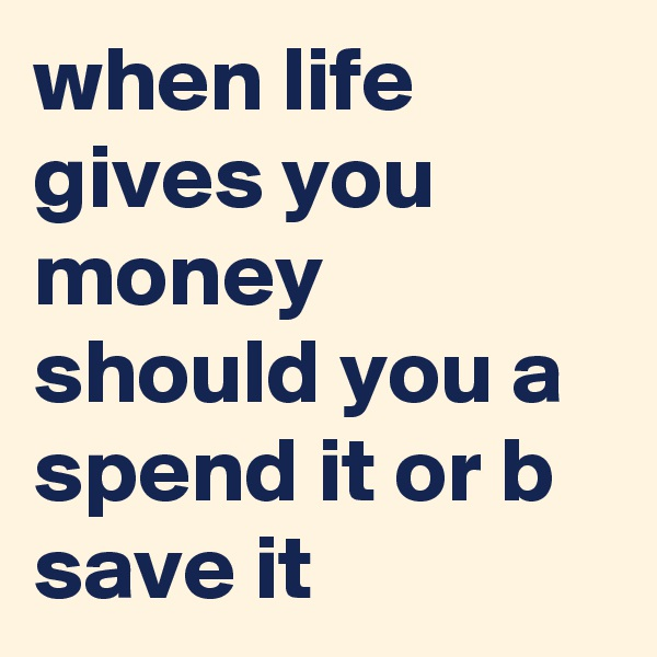 when life gives you money should you a spend it or b save it