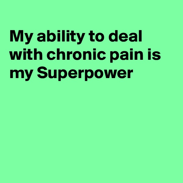 My ability to deal with chronic pain is my Superpower