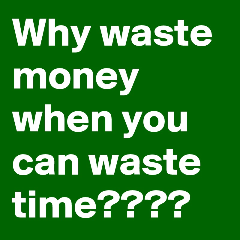 Why waste money when you can waste time????