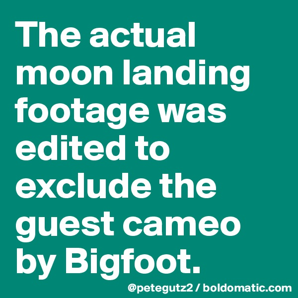 The actual moon landing footage was edited to exclude the guest cameo by Bigfoot.