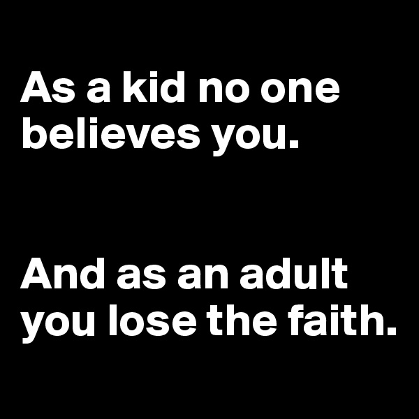 As a kid no one believes you.    And as an adult you lose the faith.
