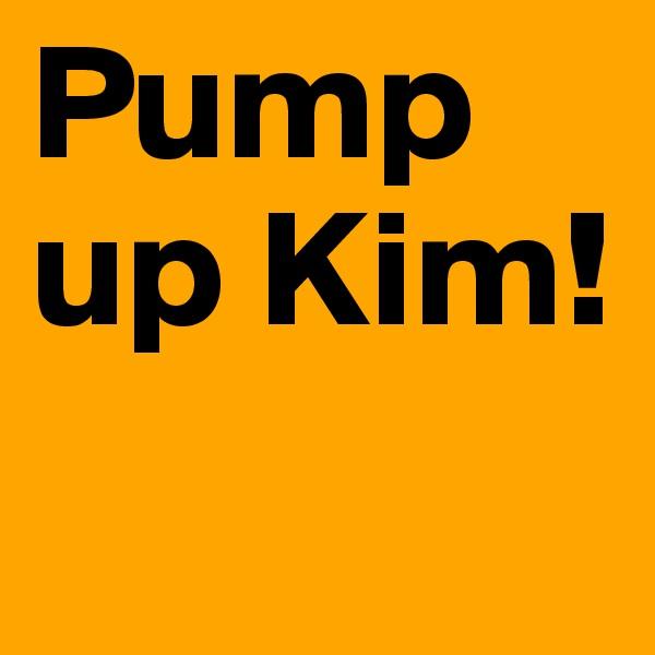 Pump up Kim!