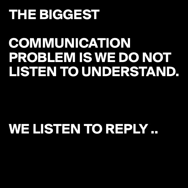 THE BIGGEST   COMMUNICATION PROBLEM IS WE DO NOT LISTEN TO UNDERSTAND.    WE LISTEN TO REPLY ..
