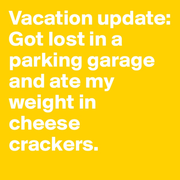 Vacation update:  Got lost in a parking garage and ate my weight in cheese crackers.