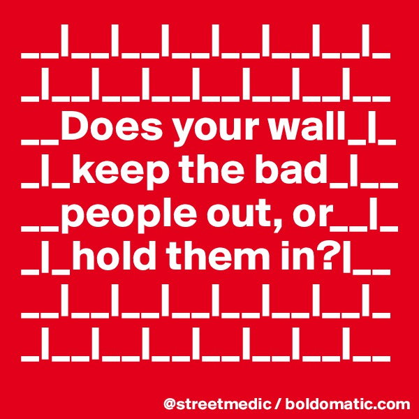 __|__|__|__|__|__|__|_ _|__|__|__|__|__|__|__ __Does your wall_|_  _|_keep the bad_|__ __people out, or__|_ _|_hold them in?|__ __|__|__|__|__|__|__|_ _|__|__|__|__|__|__|__