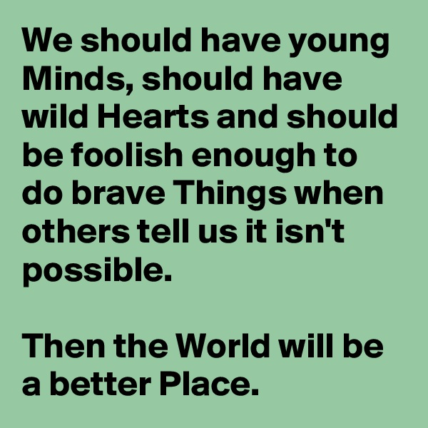 We should have young Minds, should have wild Hearts and should be foolish enough to do brave Things when others tell us it isn't possible.  Then the World will be a better Place.