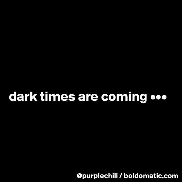 dark times are coming •••
