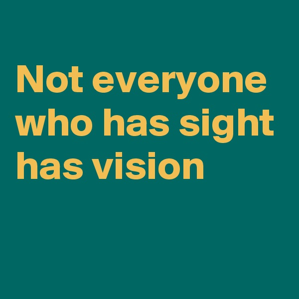 Not everyone who has sight has vision