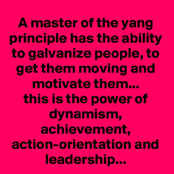 A master of the yang principle has the ability to galvanize people, to get them moving and motivate them... this is the power of dynamism, achievement, action-orientation and leadership...