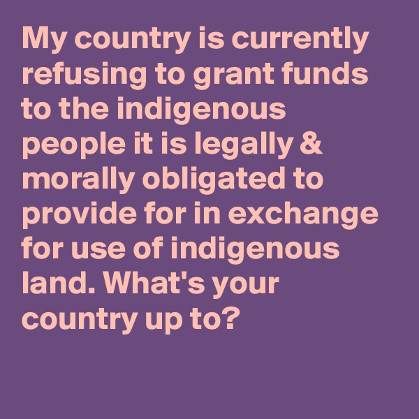 My country is currently refusing to grant funds to the indigenous people it is legally & morally obligated to provide for in exchange for use of indigenous land. What's your country up to?