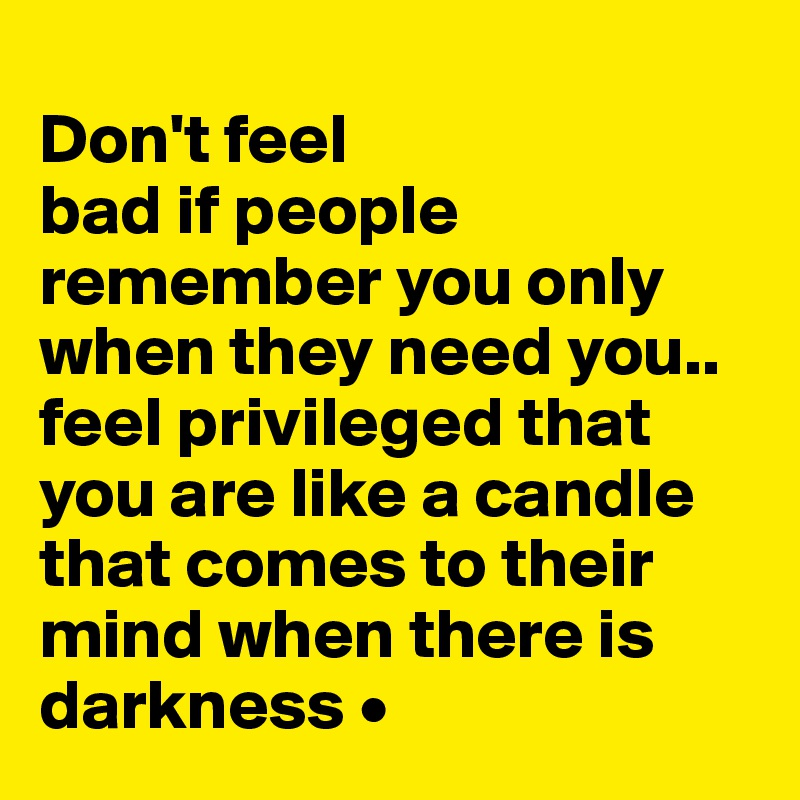 Don't feel bad if people remember you only when they need you.. feel privileged that you are like a candle that comes to their  mind when there is darkness •