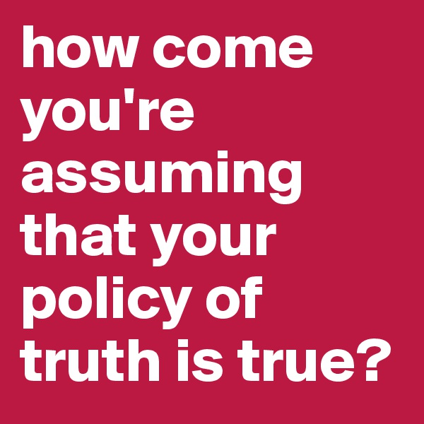 how come you're assuming that your policy of truth is true?