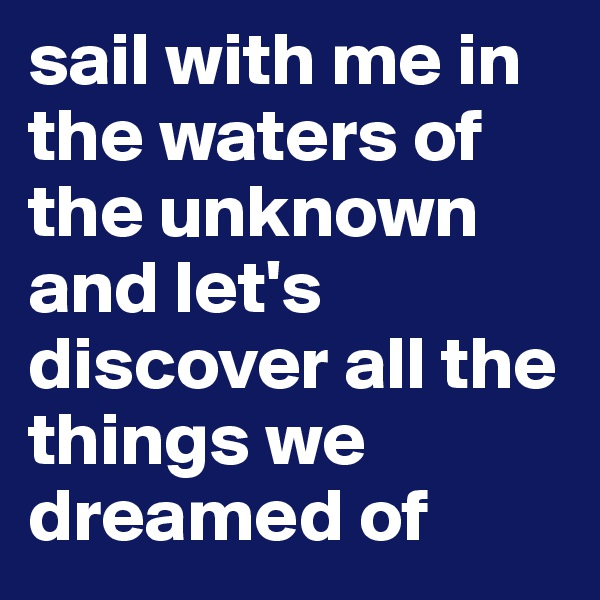 sail with me in the waters of the unknown and let's discover all the things we dreamed of