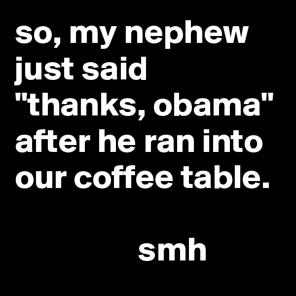 """so, my nephew just said """"thanks, obama"""" after he ran into our coffee table.                    smh"""