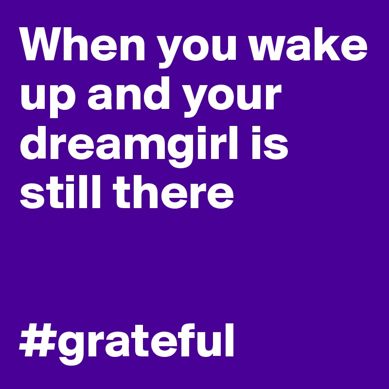 When you wake up and your dreamgirl is still there   #grateful