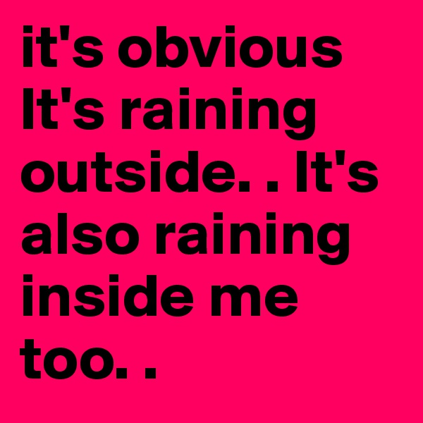 it's obvious It's raining outside. . It's also raining inside me too. .