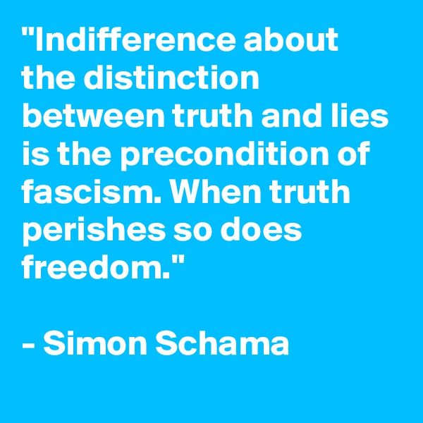 """Indifference about the distinction between truth and lies is the precondition of fascism. When truth perishes so does freedom.""  - Simon Schama"