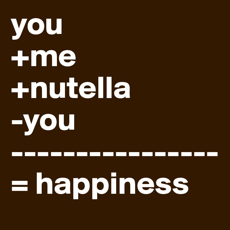 you  +me +nutella -you ---------------- = happiness