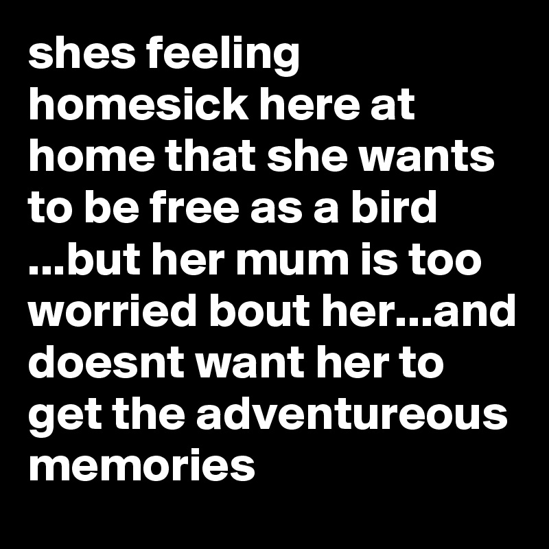 shes feeling homesick here at home that she wants to be free as a bird ...but her mum is too worried bout her...and doesnt want her to get the adventureous memories