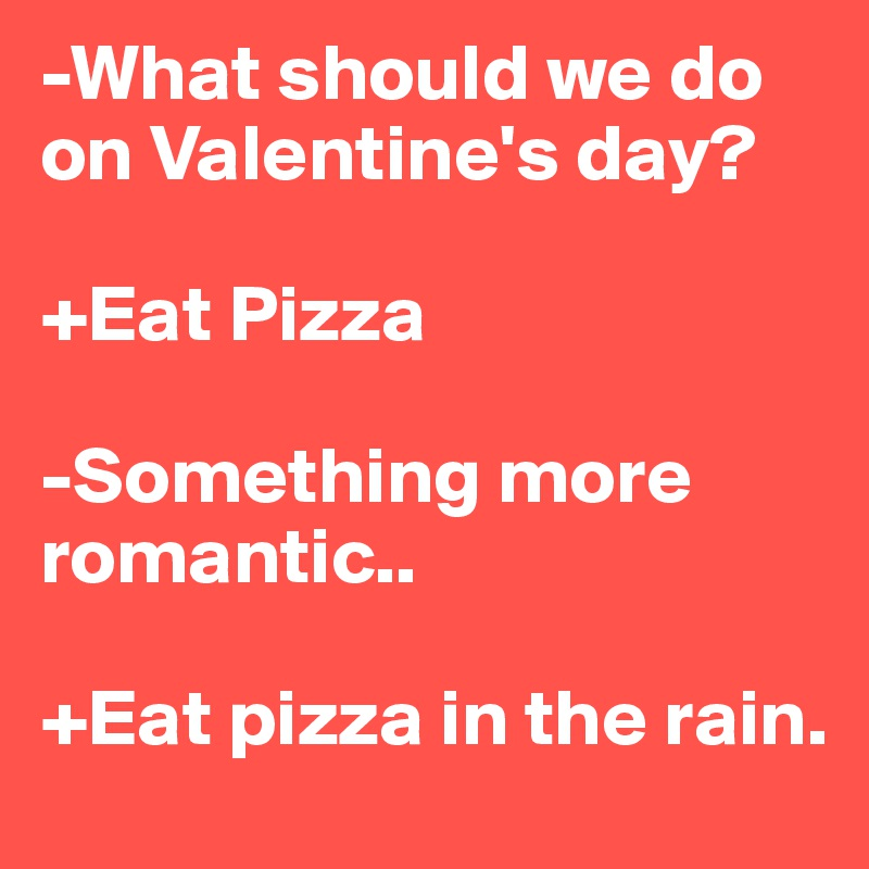 what should we do on valentines day eat pizza something more romantic - What Should I Do For Valentines Day