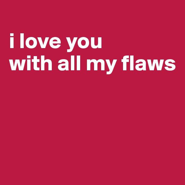 i love you       with all my flaws
