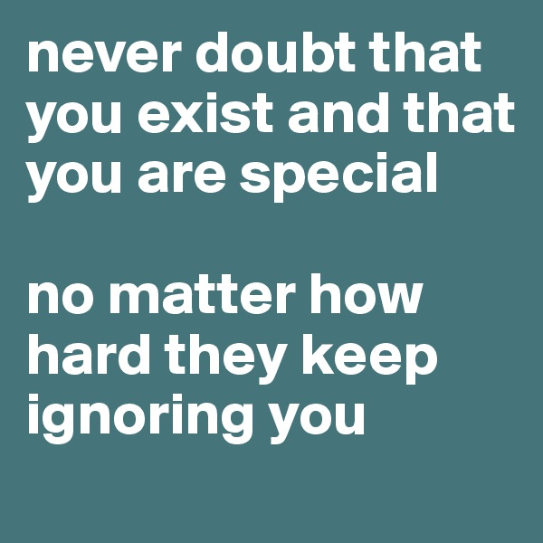 never doubt that you exist and that you are special  no matter how hard they keep ignoring you