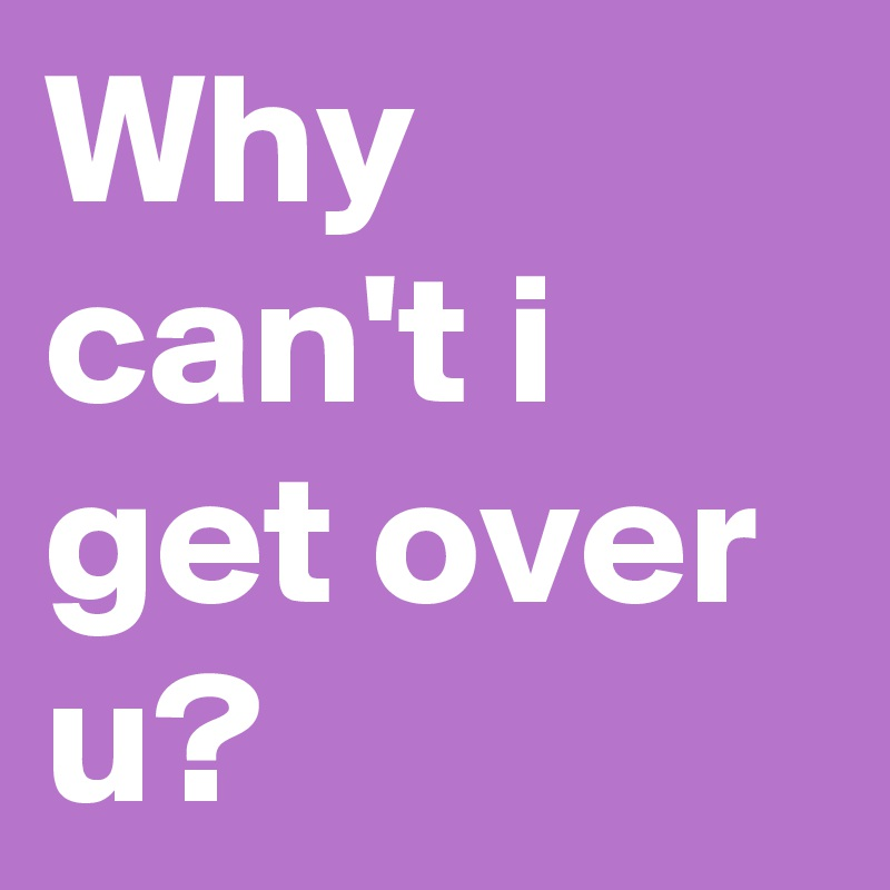 Why can't i get over u?