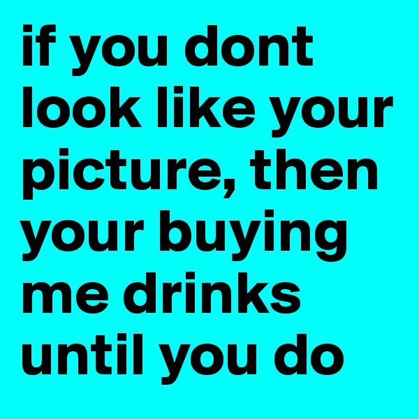 if you dont look like your picture, then your buying me drinks until you do