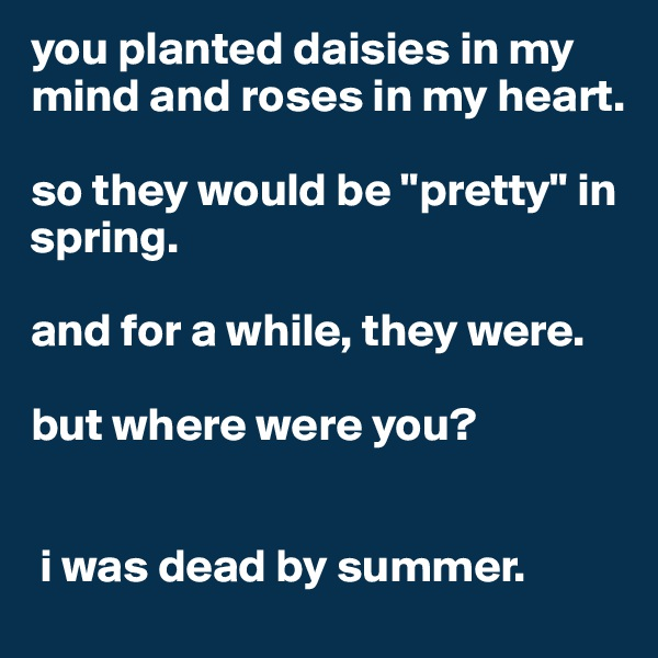 """you planted daisies in my mind and roses in my heart.  so they would be """"pretty"""" in spring.   and for a while, they were.   but where were you?    i was dead by summer."""