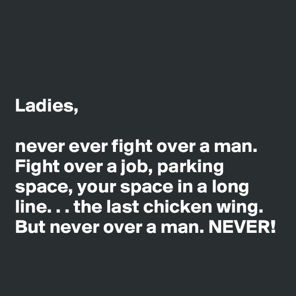 Ladies,   never ever fight over a man. Fight over a job, parking space, your space in a long line. . . the last chicken wing. But never over a man. NEVER!