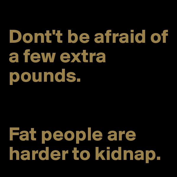 Dont't be afraid of a few extra pounds.   Fat people are harder to kidnap.