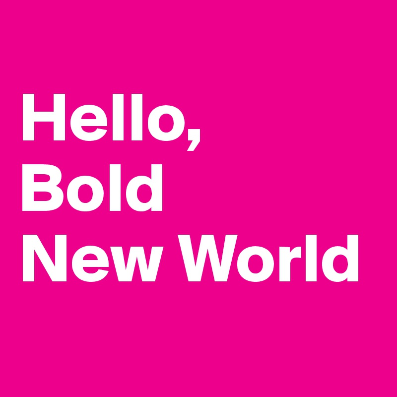 Hello, Bold  New World