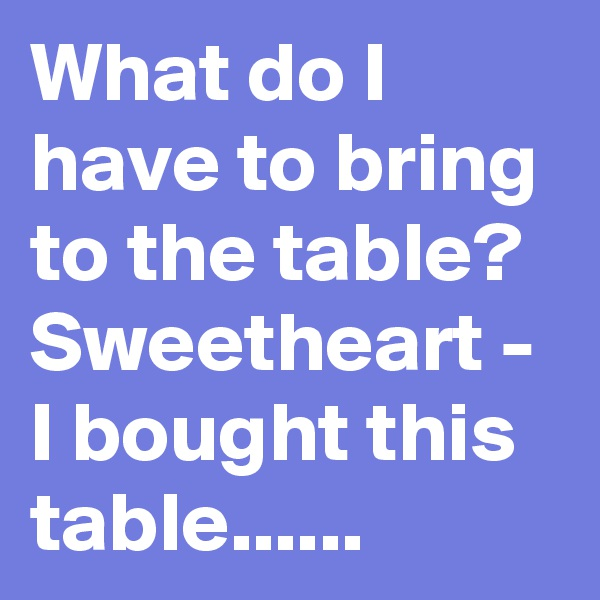 What do I have to bring to the table? Sweetheart - I bought this table......