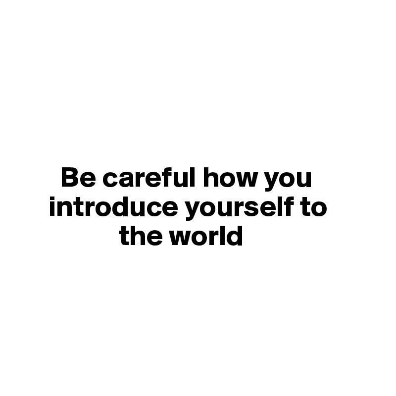 Be careful how you       introduce yourself to                   the world