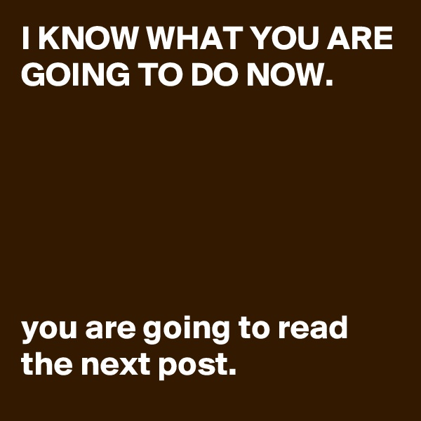 I KNOW WHAT YOU ARE GOING TO DO NOW.       you are going to read the next post.