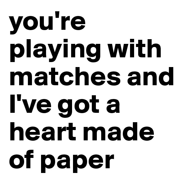 you're playing with matches and I've got a heart made of paper