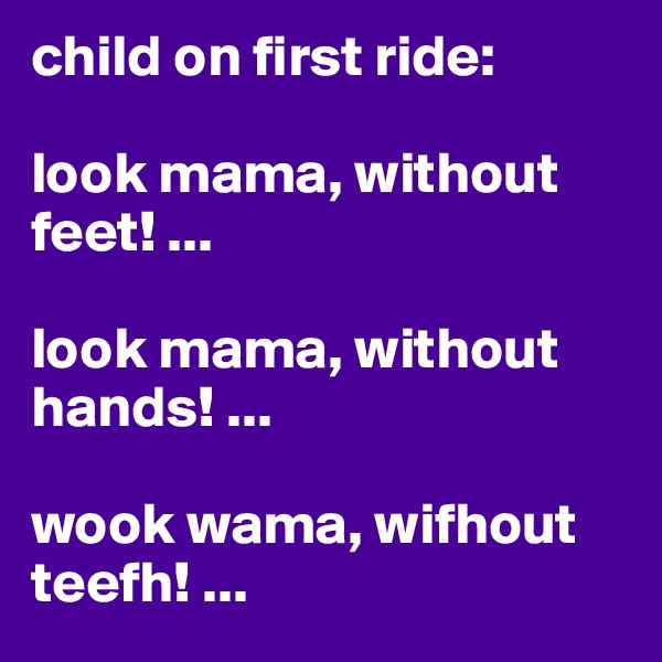child on first ride:  look mama, without feet! ...  look mama, without hands! ...  wook wama, wifhout teefh! ...