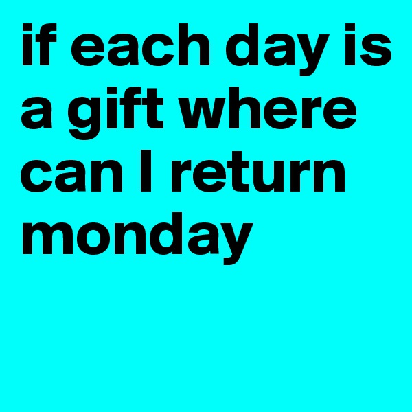 if each day is a gift where can I return monday