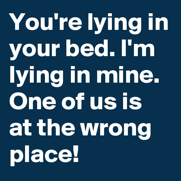 You're lying in your bed. I'm lying in mine. One of us is at the wrong place!